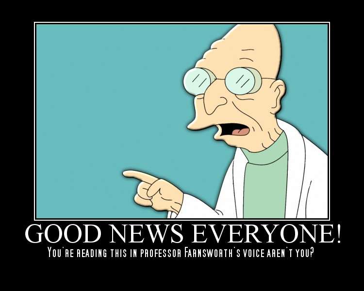 Good news, everyone!  You're reading this in Professor Farnsworth's voice, aren't you?