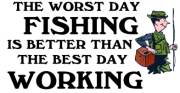 The worst day fishing is better than the best day working